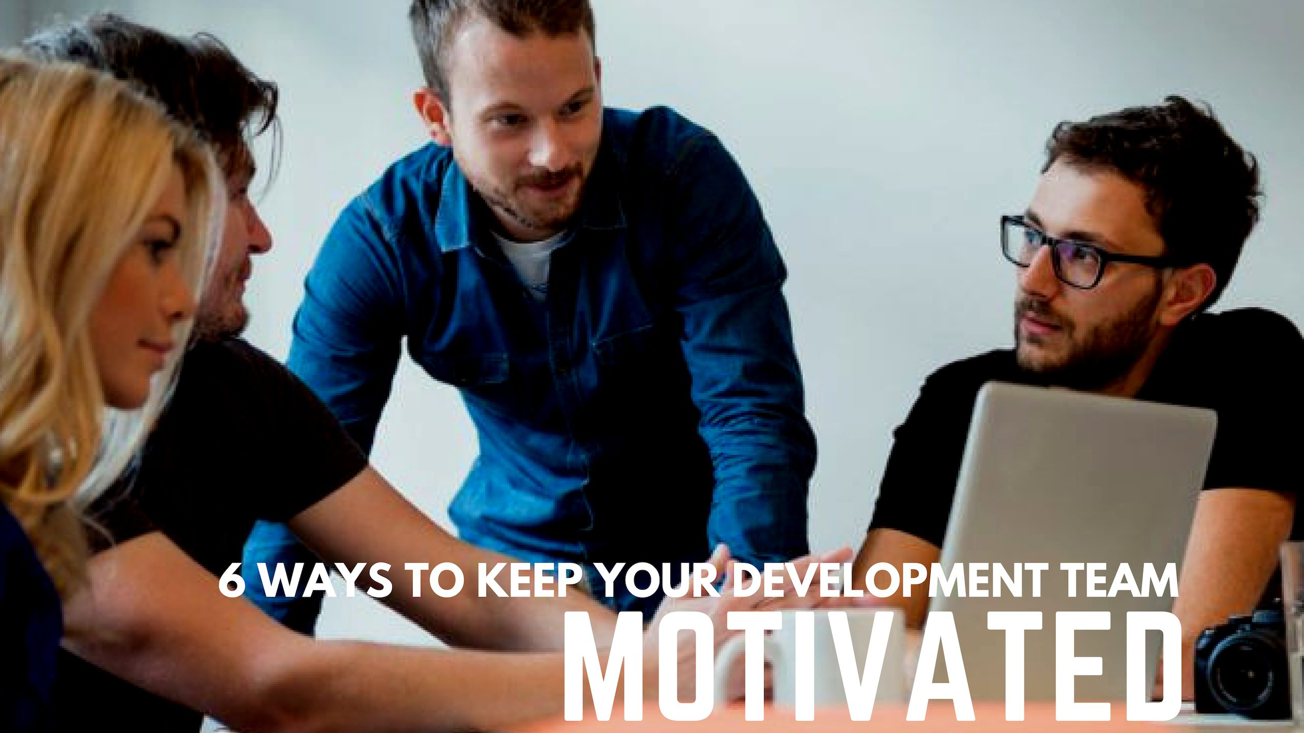 6 Ways To Keep Your Development Team Motivated