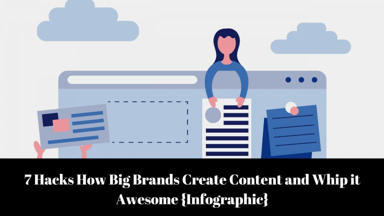 7 Hacks How Big Brands Create Content and Whip it Awesome {Infographic}